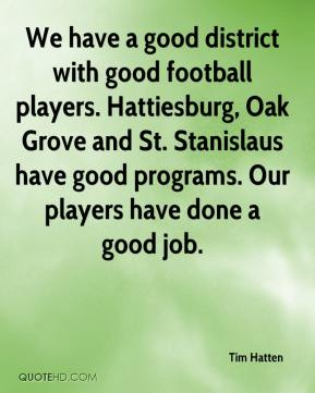 Tim Hatten  - We have a good district with good football players. Hattiesburg, Oak Grove and St. Stanislaus have good programs. Our players have done a good job.