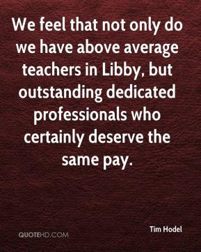 Tim Hodel  - We feel that not only do we have above average teachers in Libby, but outstanding dedicated professionals who certainly deserve the same pay.