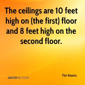 Tim Kearns  - The ceilings are 10 feet high on (the first) floor and 8 feet high on the second floor.