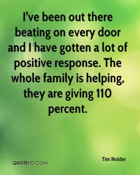 Tim Nolder  - I've been out there beating on every door and I have gotten a lot of positive response. The whole family is helping, they are giving 110 percent.