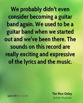 Tim Rice-Oxley  - We probably didn't even consider becoming a guitar band again. We used to be a guitar band when we started out and we've been there. The sounds on this record are really exciting and expressive of the lyrics and the music.