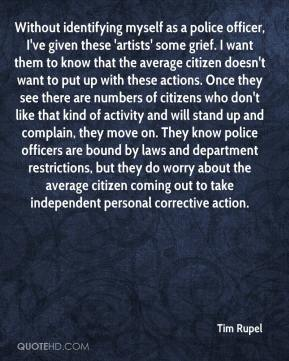 Tim Rupel  - Without identifying myself as a police officer, I've given these 'artists' some grief. I want them to know that the average citizen doesn't want to put up with these actions. Once they see there are numbers of citizens who don't like that kind of activity and will stand up and complain, they move on. They know police officers are bound by laws and department restrictions, but they do worry about the average citizen coming out to take independent personal corrective action.