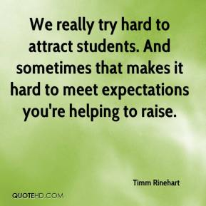 Timm Rinehart  - We really try hard to attract students. And sometimes that makes it hard to meet expectations you're helping to raise.
