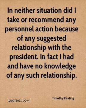 Timothy Keating  - In neither situation did I take or recommend any personnel action because of any suggested relationship with the president. In fact I had and have no knowledge of any such relationship.