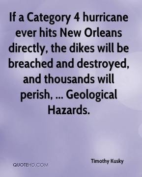 Timothy Kusky  - If a Category 4 hurricane ever hits New Orleans directly, the dikes will be breached and destroyed, and thousands will perish, ... Geological Hazards.