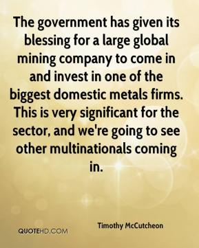 Timothy McCutcheon  - The government has given its blessing for a large global mining company to come in and invest in one of the biggest domestic metals firms. This is very significant for the sector, and we're going to see other multinationals coming in.