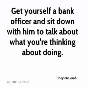 Tiney McComb  - Get yourself a bank officer and sit down with him to talk about what you're thinking about doing.