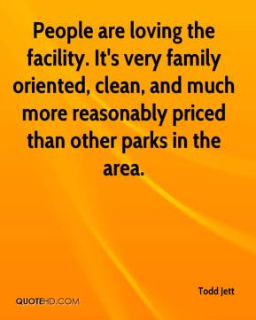 Todd Jett  - People are loving the facility. It's very family oriented, clean, and much more reasonably priced than other parks in the area.
