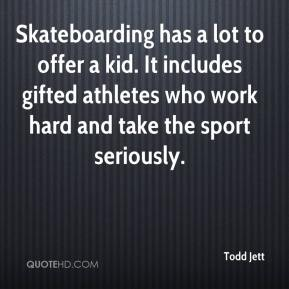 Todd Jett  - Skateboarding has a lot to offer a kid. It includes gifted athletes who work hard and take the sport seriously.