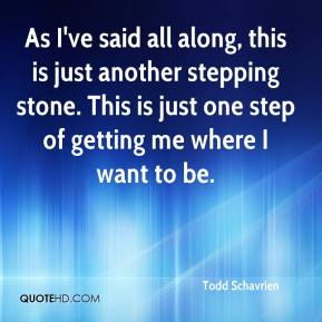 Todd Schavrien  - As I've said all along, this is just another stepping stone. This is just one step of getting me where I want to be.