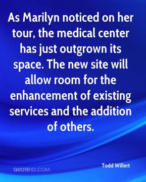 Todd Willert  - As Marilyn noticed on her tour, the medical center has just outgrown its space. The new site will allow room for the enhancement of existing services and the addition of others.