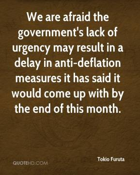 Tokio Furuta  - We are afraid the government's lack of urgency may result in a delay in anti-deflation measures it has said it would come up with by the end of this month.