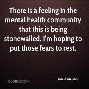 Tom Ammiano  - There is a feeling in the mental health community that this is being stonewalled. I'm hoping to put those fears to rest.