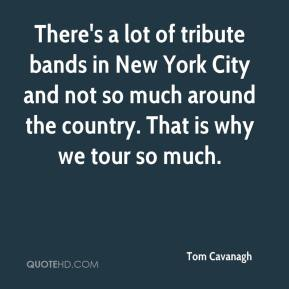 Tom Cavanagh  - There's a lot of tribute bands in New York City and not so much around the country. That is why we tour so much.