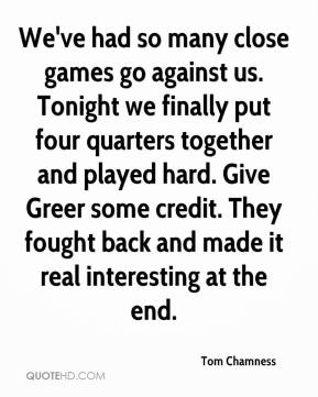 Tom Chamness  - We've had so many close games go against us. Tonight we finally put four quarters together and played hard. Give Greer some credit. They fought back and made it real interesting at the end.