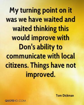 Tom Dickman  - My turning point on it was we have waited and waited thinking this would improve with Don's ability to communicate with local citizens. Things have not improved.