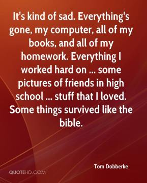 Tom Dobberke  - It's kind of sad. Everything's gone, my computer, all of my books, and all of my homework. Everything I worked hard on ... some pictures of friends in high school ... stuff that I loved. Some things survived like the bible.