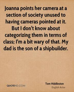 Tom Hiddleston - Joanna points her camera at a section of society unused to having cameras pointed at it. But I don't know about categorizing them in terms of class; I'm a bit wary of that. My dad is the son of a shipbuilder.