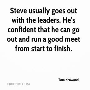 Tom Kenwood  - Steve usually goes out with the leaders. He's confident that he can go out and run a good meet from start to finish.