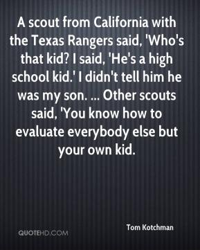 Tom Kotchman  - A scout from California with the Texas Rangers said, 'Who's that kid? I said, 'He's a high school kid.' I didn't tell him he was my son. ... Other scouts said, 'You know how to evaluate everybody else but your own kid.