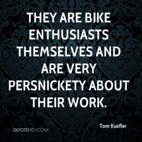 Tom Kuefler  - They are bike enthusiasts themselves and are very persnickety about their work.