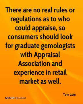 Tom Lake  - There are no real rules or regulations as to who could appraise, so consumers should look for graduate gemologists with Appraisal Association and experience in retail market as well.
