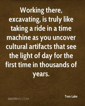 Tom Lake  - Working there, excavating, is truly like taking a ride in a time machine as you uncover cultural artifacts that see the light of day for the first time in thousands of years.