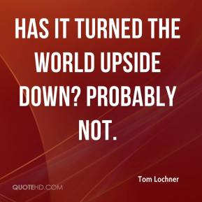 Tom Lochner  - Has it turned the world upside down? Probably not.