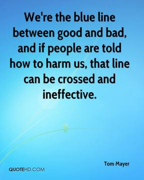 Tom Mayer  - We're the blue line between good and bad, and if people are told how to harm us, that line can be crossed and ineffective.