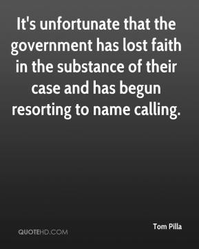 Tom Pilla  - It's unfortunate that the government has lost faith in the substance of their case and has begun resorting to name calling.