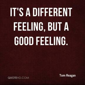 Tom Reagan  - It's a different feeling, but a good feeling.