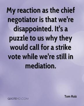 Tom Ruiz  - My reaction as the chief negotiator is that we're disappointed. It's a puzzle to us why they would call for a strike vote while we're still in mediation.