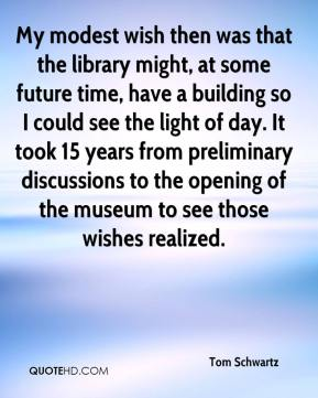 Tom Schwartz  - My modest wish then was that the library might, at some future time, have a building so I could see the light of day. It took 15 years from preliminary discussions to the opening of the museum to see those wishes realized.