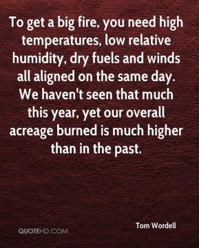 Tom Wordell  - To get a big fire, you need high temperatures, low relative humidity, dry fuels and winds all aligned on the same day. We haven't seen that much this year, yet our overall acreage burned is much higher than in the past.