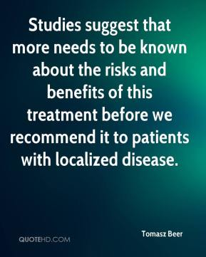 Tomasz Beer  - Studies suggest that more needs to be known about the risks and benefits of this treatment before we recommend it to patients with localized disease.