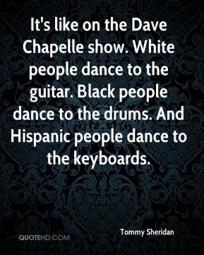 Tommy Sheridan  - It's like on the Dave Chapelle show. White people dance to the guitar. Black people dance to the drums. And Hispanic people dance to the keyboards.