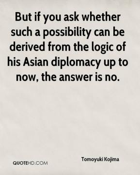 Tomoyuki Kojima  - But if you ask whether such a possibility can be derived from the logic of his Asian diplomacy up to now, the answer is no.