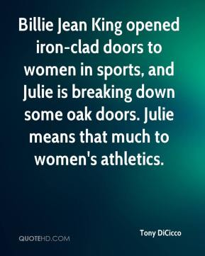 Tony DiCicco  - Billie Jean King opened iron-clad doors to women in sports, and Julie is breaking down some oak doors. Julie means that much to women's athletics.