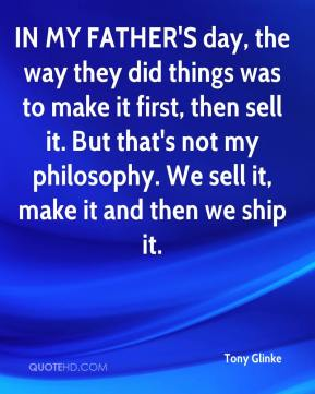 IN MY FATHER'S day, the way they did things was to make it first, then sell it. But that's not my philosophy. We sell it, make it and then we ship it.