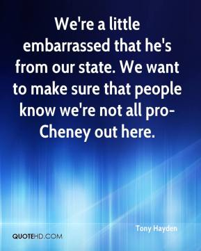 We're a little embarrassed that he's from our state. We want to make sure that people know we're not all pro-Cheney out here.