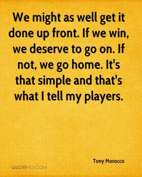 Tony Morocco  - We might as well get it done up front. If we win, we deserve to go on. If not, we go home. It's that simple and that's what I tell my players.