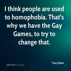 Tracy Baim  - I think people are used to homophobia. That's why we have the Gay Games, to try to change that.