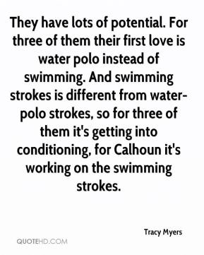 Tracy Myers  - They have lots of potential. For three of them their first love is water polo instead of swimming. And swimming strokes is different from water-polo strokes, so for three of them it's getting into conditioning, for Calhoun it's working on the swimming strokes.