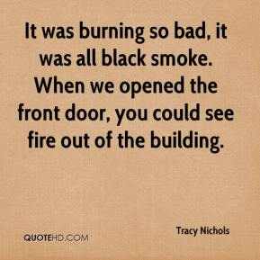 Tracy Nichols  - It was burning so bad, it was all black smoke. When we opened the front door, you could see fire out of the building.