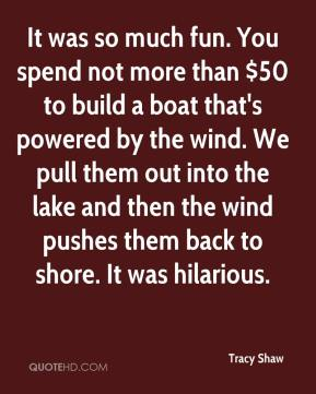 It was so much fun. You spend not more than $50 to build a boat that's powered by the wind. We pull them out into the lake and then the wind pushes them back to shore. It was hilarious.