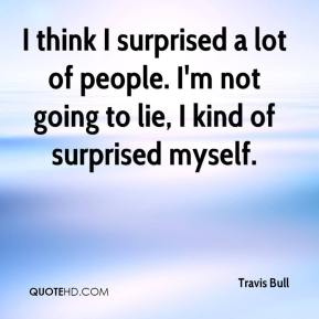 Travis Bull  - I think I surprised a lot of people. I'm not going to lie, I kind of surprised myself.