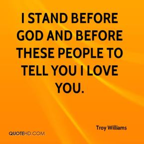 Troy Williams  - I stand before God and before these people to tell you I love you.
