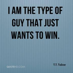 I am the type of guy that just wants to win.
