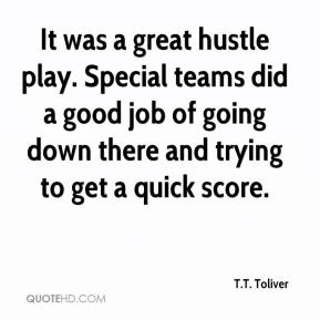 It was a great hustle play. Special teams did a good job of going down there and trying to get a quick score.