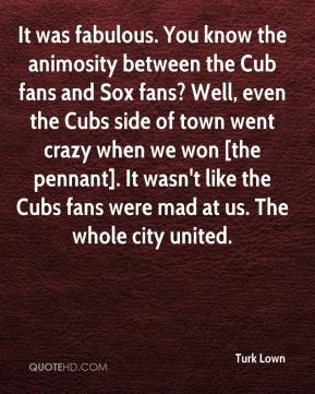 Turk Lown  - It was fabulous. You know the animosity between the Cub fans and Sox fans? Well, even the Cubs side of town went crazy when we won [the pennant]. It wasn't like the Cubs fans were mad at us. The whole city united.